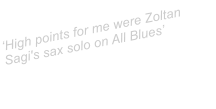 �High points for me were Zoltan Sagi's sax solo on All Blues�